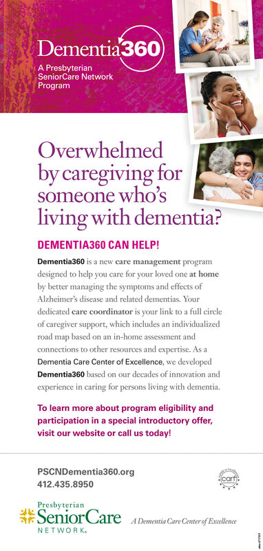 Dementia360A PresbyterianSeniorCare NetworkProgramOverwhelmedby caregiving forsomeone who'sliving with dementia?DEMENTIA360 CAN HELP!Dementia360 is a new care management programdesigned to help you care for your loved one at homeby better managing the symptoms and effects ofAlzheimer's disease and related dementias. Yourdedicated care coordinator is your link to a full circleof caregiver support, which includes an individualizedroad map based on an in-home assessment andconnections to other resources and expertise. As aDementia Care Center of Excellence, we developedDementia360 based on our decades of innovation andexperience in caring for persons living with dementia.To learn more about program eligibility andparticipation in a special introductory offer,visit our website or call us today!PSCNDementia360.orgcart412.435.8950PresbyterianSeniorCareA Dementia Care Center of ExcellenceNETWORK Dementia360 A Presbyterian SeniorCare Network Program Overwhelmed by caregiving for someone who's living with dementia? DEMENTIA360 CAN HELP! Dementia360 is a new care management program designed to help you care for your loved one at home by better managing the symptoms and effects of Alzheimer's disease and related dementias. Your dedicated care coordinator is your link to a full circle of caregiver support, which includes an individualized road map based on an in-home assessment and connections to other resources and expertise. As a Dementia Care Center of Excellence, we developed Dementia360 based on our decades of innovation and experience in caring for persons living with dementia. To learn more about program eligibility and participation in a special introductory offer, visit our website or call us today! PSCNDementia360.org cart 412.435.8950 Presbyterian SeniorCare A Dementia Care Center of Excellence NETWORK