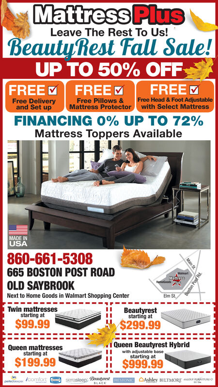 Mattress PluSLeave The Rest To Us!BeautyRest Fall Sale!UP TO 50% OFFFREE FREEFREEFree Head & Foot Adjustablewith Select MattressFree Pillows &Mattress ProtectorFree Deliveryand Set upFINANCING 0% UP TO 72%Mattress Toppers AvailableMADE INUSA860-661-5308665 BOSTON POST ROADOLD SAYBROOKWalmartMattress Next to Home Goods in Walmart Shopping CenterElm StTwin mattressesstarting at$99.99Beautyreststarting at$299.99Queen Beautyrest Hybridwith adjustable basestarting atQueen mattressesstarting at$199.99$999.99sierasleep utyest ESTONIC OAshley BILTMORE AOUF UNITUEEedectione comfortBLACKMain St.Boston Post Rd. Mattress PluS Leave The Rest To Us! BeautyRest Fall Sale! UP TO 50% OFF FREE FREE FREE Free Head & Foot Adjustable with Select Mattress Free Pillows & Mattress Protector Free Delivery and Set up FINANCING 0% UP TO 72% Mattress Toppers Available MADE IN USA 860-661-5308 665 BOSTON POST ROAD OLD SAYBROOK Walmart Mattress   Next to Home Goods in Walmart Shopping Center Elm St Twin mattresses starting at $99.99 Beautyrest starting at $299.99 Queen Beautyrest Hybrid with adjustable base starting at Queen mattresses starting at $199.99 $999.99 sierasleep utyest ESTONIC OAshley BILTMORE AOUF UNITUEE edectione comfort BLACK Main St. Boston Post Rd.