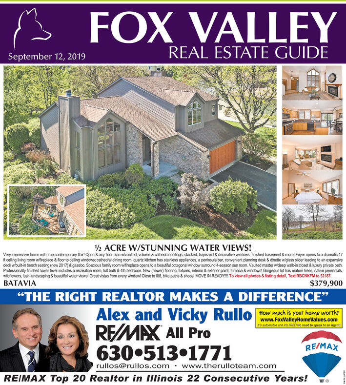 """FOX VALLEYREAL ESTATE GUIDESeptember 12, 2019/2 ACRE W/STUNNING WATER VIEWS!Very impressive home with true contemporary flair! Open & airy floor plan wivauted, volume & cathedral ceilings stacked, trapezoid & decorative windows; finished basement & more! Foyer opens to a dramatic 17ft ceiling living room wfireplace & floor to ceiling windows; cathedral dining room; quartz kitchen has stainless applianoes, a peninsula bar, convenient planning desk & dinette wiglass sider leading to an expansivedeck wibuit-in bench seating (new 2017)&gazebo. Spacious family room wifireplace opens to a beautful octagonal window suround 4-season sun room. Vauted master wideep walk-in dloset & luaury private bath.Professionally finished lower level includes a recreation room, full bath& 4th bedroom. New (newer) flooring, fixtures, interior & exterior paint, fumace & windows! Gorgeous lot has mature trees, native perennials,wildflowers, lush landscaping & beautful water views! Great vistas from every window! Close to 188, bike paths & shops! MOVE IN READY!! To view all photos & listing detail, Text RBCNKFM to 52187BATAVIA$379,900""""THE RIGHT REALTOR MAKES A DIFFERENCE""""Alex and Vicky RulloREMAX All Pro630.513.1771How much is your home worth?www.FoxValleyHomeValues.comt's automated and it's FREE No need to speak to an Agent!RE/MAXrullos@rullos.com www.therulloteam.comREIMAX Top 20 Realtor in Illinois 22 Consecutive Years!Ae FOX VALLEY REAL ESTATE GUIDE September 12, 2019 /2 ACRE W/STUNNING WATER VIEWS! Very impressive home with true contemporary flair! Open & airy floor plan wivauted, volume & cathedral ceilings stacked, trapezoid & decorative windows; finished basement & more! Foyer opens to a dramatic 17 ft ceiling living room wfireplace & floor to ceiling windows; cathedral dining room; quartz kitchen has stainless applianoes, a peninsula bar, convenient planning desk & dinette wiglass sider leading to an expansive deck wibuit-in bench seating (new 2017)&gazebo. Spacious family room wifire"""