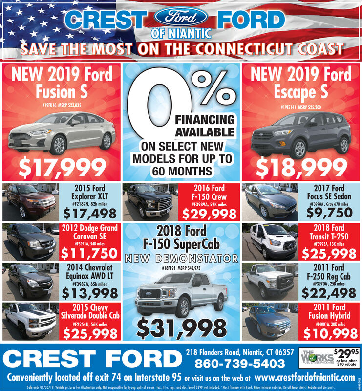 """CRESTordFORDOF NIANTICSAVE THE IMOST ON THE CONNECTICUT COASTNEW 2019 FordFusion SNEW 2019 FordEscape S#19FU16 MSRP S23,835#19ES141 MSRP $25,200FINANCINGAVAILABLEON SELECT NEWMODELS FOR UP TO72 MONTHS$19,999$19,9992016 FordF-150 Crew2015 Ford2017 FordFocus SE SedanExplorer XLT#F2182N, 82k miles#F3989A, 59K miles#F3978A, Gray 67K miles$17,998$9,998$29,9982018 FordF-150 SuperCab2012 Dodge GrandCaravan SE2018 FordTransit T-250#F3993A, 13K miles#F3971A, 54K miles$11,998 NEW DEMONSTATOR$25,9982014 ChevroletEquinox AWD LT2016 Ford#18F191 MSRP $42,975F-150 Super Cab#3910A, Dark Earth Gray 27K miles# F3987A, 65k miles$14,4982015 ChevySilverado Double Cab$27,9982013 Ford E-150Commercial Van#F3977A, Extra Low Mles, 23,018K miles#F2254U, 56K miles$20,998218 Flanders Road, Niantic, CT 06357 RKS$2995860-739-5403CREST FORDTHEor less afterAuL SAVER PACKAGE $10 rebateConveniently located off exit 74 on Interstate 95 or visit us on the web at www.crestfordofniantic.comSale ends 09/30/19. Vehide pichures for lustration only Not responsible for typographical errors. Tax, tele, reg., and doc fee of $399 not included. """"Must finance with Ford. Price indudes rebotes and discountsD397 CRESTordFORD OF NIANTIC SAVE THE IMOST ON THE CONNECTICUT COAST NEW 2019 Ford Fusion S NEW 2019 Ford Escape S #19FU16 MSRP S23,835 #19ES141 MSRP $25,200 FINANCING AVAILABLE ON SELECT NEW MODELS FOR UP TO 72 MONTHS $19,999 $19,999 2016 Ford F-150 Crew 2015 Ford 2017 Ford Focus SE Sedan Explorer XLT #F2182N, 82k miles #F3989A, 59K miles #F3978A, Gray 67K miles $17,998 $9,998 $29,998 2018 Ford F-150 SuperCab 2012 Dodge Grand Caravan SE 2018 Ford Transit T-250 #F3993A, 13K miles #F3971A, 54K miles $11,998 NEW DEMONSTATOR $25,998 2014 Chevrolet Equinox AWD LT 2016 Ford #18F191 MSRP $42,975 F-150 Super Cab #3910A, Dark Earth Gray 27K miles # F3987A, 65k miles $14,498 2015 Chevy Silverado Double Cab $27,998 2013 Ford E-150 Commercial Van #F3977A, Extra Low Mles, 23,018K miles #F2254U, 56K miles $20,998 218 Flanders """