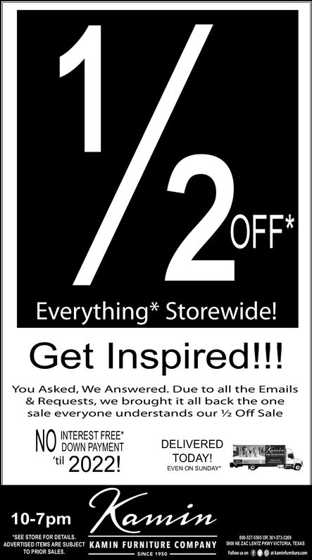 2P'OFF'Everything* Storewide!Get Inspired!!!You Asked, We Answered. Due to all the Emails& Requests, we brought it all back the onesale everyone understands our 2 Off SaleNOti 2022!INTEREST FREE*DOWN PAYMENTDELIVEREDTODAY!EVEN ON SUNDAYamin10-7pmSEE STORE FOR DETAILSADVERTISED ITEMS ARE SUBUECT800-537-555 OR 1-532H09 NE ZAC LENTZ PHWY ICTORIA, TEXASFollew us onfKAMINFURNITURECOMPANYTO PRIOR SALES.atkaninumture.comSINCE 1950 2P 'OFF' Everything* Storewide! Get Inspired!!! You Asked, We Answered. Due to all the Emails & Requests, we brought it all back the one sale everyone understands our 2 Off Sale NO ti 2022! INTEREST FREE* DOWN PAYMENT DELIVERED TODAY! EVEN ON SUNDAY amin 10-7pm SEE STORE FOR DETAILS ADVERTISED ITEMS ARE SUBUECT 800-537-555 OR 1-532 H09 NE ZAC LENTZ PHWY ICTORIA, TEXAS Follew us onf KAMIN FURNITURE COMPANY TO PRIOR SALES. atkaninumture.com SINCE 1950