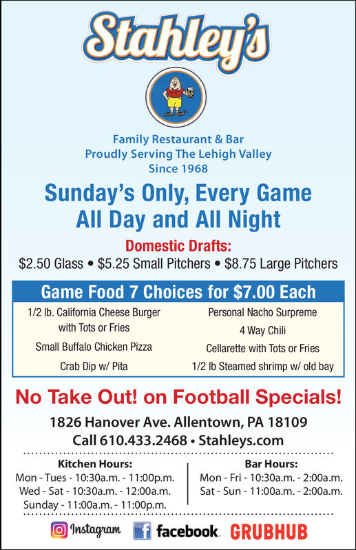 Stahley'sFamily Restaurant & BarProudly Serving The Lehigh ValleySince 1968Every Sunday, Every GameAll Day and All NightDomestic Drafts:$2.50 Glass$5.25 Small Pitchers $8.75 Large PitchersGame Food 7 Choices for $7.00 Each1/2 lb. California Cheese BurgerPersonal Nacho Surpremewith Tots or Fries4 Way ChiliSmall Buffalo Chicken PizzaCellarette with Tots or Fries1/2 lb Steamed shrimp w/ old bayCrab Dip w/ PitaNo Take Out! on Football Specials!1826 Hanover Ave. Allentown, PA 18109Call 610.433.2468 Stahleys.comKitchen Hours:Bar Hours:Mon-Tues-10:30a.m. 11:00p.m.Wed-Sat 10:30a.m. 12:00a.m.Sunday 11:00a.m.- 11:00p.m.Mon- Fri 10:30a.m. 2:00a.mSat Sun 11:00a.m. 2:00a.mInstagramffacebook GRUBHUB Stahley's Family Restaurant & Bar Proudly Serving The Lehigh Valley Since 1968 Every Sunday, Every Game All Day and All Night Domestic Drafts: $2.50 Glass $5.25 Small Pitchers $8.75 Large Pitchers Game Food 7 Choices for $7.00 Each 1/2 lb. California Cheese Burger Personal Nacho Surpreme with Tots or Fries 4 Way Chili Small Buffalo Chicken Pizza Cellarette with Tots or Fries 1/2 lb Steamed shrimp w/ old bay Crab Dip w/ Pita No Take Out! on Football Specials! 1826 Hanover Ave. Allentown, PA 18109 Call 610.433.2468 Stahleys.com Kitchen Hours: Bar Hours: Mon-Tues-10:30a.m. 11:00p.m. Wed-Sat 10:30a.m. 12:00a.m. Sunday 11:00a.m.- 11:00p.m. Mon- Fri 10:30a.m. 2:00a.m Sat Sun 11:00a.m. 2:00a.m Instagramffacebook GRUBHUB