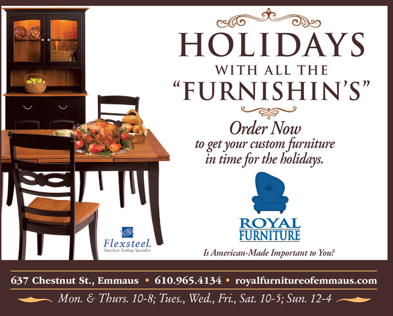 """HOLIDAYSWITH ALL THE""""FURNISHIN'S""""Order Nowto get your custom furnituretime for the holidays.ROYALFURNITUREFlexsteel.America's Seating SpecialistIs American-Made Important to You?610.965.4134 royalfurnitureofemmaus.com637 Chestnut St., EmmausMon. & Thurs. 10-8; Tues., Wed., Fri., Sat. 10-5; Sun. 12-4 HOLIDAYS WITH ALL THE """"FURNISHIN'S"""" Order Now to get your custom furniture time for the holidays. ROYAL FURNITURE Flexsteel. America's Seating Specialist Is American-Made Important to You? 610.965.4134 royalfurnitureofemmaus.com 637 Chestnut St., Emmaus Mon. & Thurs. 10-8; Tues., Wed., Fri., Sat. 10-5; Sun. 12-4"""