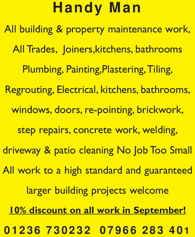 Handy ManAll building & property maintenance work,All Trades, Joiners,kitchens, bathroomsPlumbing, Painting,Plastering, Tiling,Regrouting, Electrical, kitchens, bathrooms,windows, doors, re-pointing, brickwork,step repairs, concrete work, welding,driveway & patio cleaning No Job Too SmallAll work to a high standard and guaranteedlarger building projects welcome10% discount on all work in September!012 36 730232 07966 283 401 Handy Man All building & property maintenance work, All Trades, Joiners,kitchens, bathrooms Plumbing, Painting,Plastering, Tiling, Regrouting, Electrical, kitchens, bathrooms, windows, doors, re-pointing, brickwork, step repairs, concrete work, welding, driveway & patio cleaning No Job Too Small All work to a high standard and guaranteed larger building projects welcome 10% discount on all work in September! 012 36 730232 07966 283 401