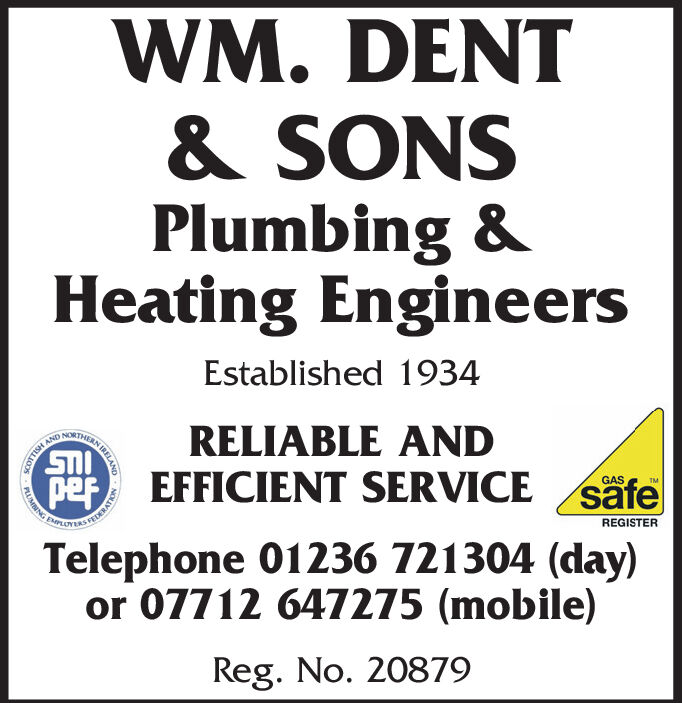 WM. DENT& SONSPlumbing &Heating EngineersEstablished 1934RELIABLE ANDpef EFFICIENT SERVICE safeGASTMDERATREGISTERTelephone 01236 721304 (day)or 07712 647275 (mobile)Reg. No. 20879AN TRELANDCOTTISHPLUMNNG WM. DENT & SONS Plumbing & Heating Engineers Established 1934 RELIABLE AND pef EFFICIENT SERVICE safe GAS TM DERAT REGISTER Telephone 01236 721304 (day) or 07712 647275 (mobile) Reg. No. 20879 AN TRELAND COTTISH PLUMNNG