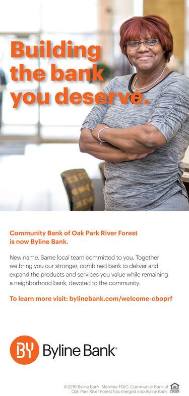 Buildingthe bankyou deservCommunity Bank of Oak Park River Forestis now Byline Bank.New name. Same local team committed to you. Togetherwe bring you our stronger, combined bank to deliver andexpand the products and services you value while remaininga neighborhood bank, devoted to the community.To learn more visit: bylinebank.com/welcome-cboprfBY Byline Bank2019 Byline Bank, Member FDIC Community Bank ofOak Park River Forest has merged into Byline Bank. t Building the bank you deserv Community Bank of Oak Park River Forest is now Byline Bank. New name. Same local team committed to you. Together we bring you our stronger, combined bank to deliver and expand the products and services you value while remaining a neighborhood bank, devoted to the community. To learn more visit: bylinebank.com/welcome-cboprf BY Byline Bank 2019 Byline Bank, Member FDIC Community Bank of Oak Park River Forest has merged into Byline Bank. t