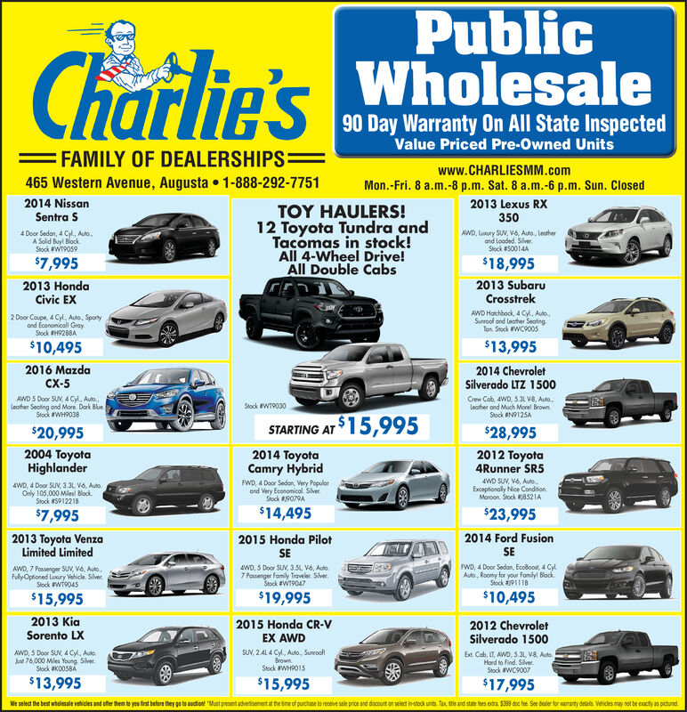 PublicWholesaleCharlie's90 Day Warranty On All State InspectedValue Priced Pre-Owned Units=FAMILY OF DEALERSHIPS=www.CHARLIESMM.com465 Western Avenue, Augusta 1-888-292-7751Mon.-Fri. 8 a.m.-8 p.m. Sat. 8 a.m.-6 p.m. Sun. Closed2012 DodgeDurango SXT2015 NissanSentra SRTOY HAULERS!12 Toyota Tundra andTacomas in stock!All 4-Wheel Drive!All Double Cabs4WD SU, V6, Auto,7 PossengerSeating, Moroon.Stock #K0051AWD, 4 Door Sedon, 4 Cyl, Auto,a Great Valuel Blue.Stock N9233A$16,995$12,4952013 SubaruCrosstrek2013 HyundaiElantra GTAWD Hatchbock, 4 Cy, Auto,Sunroof and Leather SeotingTon Stock #WC90055 Door Hatchbock, 1.8L 4 Cyl5 Speed, Shorp RideWhe. Stock #WH9034$7,995$13,9952015 Kia Sorento2014 ChevroletSilverado LTZ 1500LXCrew Cab, 4WD, 5.3 V8, outo.,leather and much morel BrownStock #N9125AAWD SUN, 2.4 4Cy, Auto, RunningBoards and More. WhStock #597548Stock #WT9004ASTARTING AT 15,995$12,995$28,9952012 Honda2014 Ford EdgeLimited2012 Toyota4Runner SR5Crosstour4WD SUV, V6, Auto,Exceptionaly Nice ConditionMoroon Stock 8521AAWD 5 Door Hotchback, Vo,GrayStock 59948AAWD SUV, V6, Auto, leather andloodedl BrownStock #PT9118A$15,995$23,995$12,9952012 Chevrolet2015 Toyota2012 JeepWrangler UnlimitedTraversePrius Il5 Door Hotchbock, Hybrid, 4 CylAuto. Tremendous Economy Cor.Block Stock #WT9028Sport, 4 door FWD, 3.6L, V6,5 speed, hard top. Orange.Stock #WC9002AWD SUV, V6, Auto, Power Seatand Morel. GrayStock #PHP105A$20,995$14,995$11,9952009 Honda2015 Honda CR-V2008 MazdaSpeedSport5 Door Hgtchbock, 2.3L 4 CylTerbo, Auto Cool liele CorGray Stock #PH9162AOdysseyEX AWD7passenger FWD minivan, 3.5L, V6auto., bring the whole fonilyl GrayStock #59748ASUN, 2.41 4 cyl, outo., sunroofBrownStock #WH9015$9,995$15,995$7,995We select the best wholesale vehicles and ofter them to yeu tirst before they go to auction! Must present advertisement at the tine of purchase to receive sale price and discount on select in-stock units. Tax tle and state fees extra $39 doc fee See dealer tor waanty details Vethic
