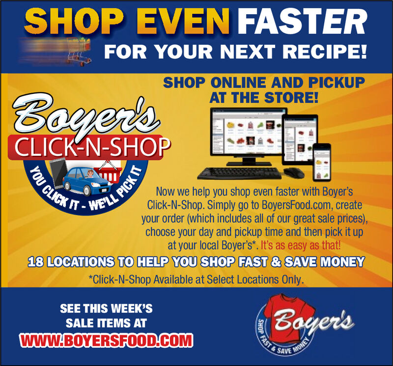 SHOP EVEN FASTERFOR YOUR NEXT RECIPE!SHOP ONLINE AND PICKUPAT THE STORE!BoyersCLICK N-SHOPFOU CLICKNow we help you shop even faster with Boyer'sClick-N-Shop. Simply go to BoyersFood.com, createyour order (which includes all of our great sale prices),choose your day and pickup time and then pick it upat your local Boyer's. It's as easy as that!18 LOCATIONS TO HELP YOU SHOP FAST & SAVE MONEYELL PICK*Click-N-Shop Available at Select Locations Only.SEE THIS WEEK'SBoyer'sSALE ITEMS ATFAST&www.BOYERSFOOD.COMMONEYSAVESHOP SHOP EVEN FASTER FOR YOUR NEXT RECIPE! SHOP ONLINE AND PICKUP AT THE STORE! Boyers CLICK N-SHOP FOU CLICK Now we help you shop even faster with Boyer's Click-N-Shop. Simply go to BoyersFood.com, create your order (which includes all of our great sale prices), choose your day and pickup time and then pick it up at your local Boyer's. It's as easy as that! 18 LOCATIONS TO HELP YOU SHOP FAST & SAVE MONEY ELL PICK *Click-N-Shop Available at Select Locations Only. SEE THIS WEEK'S Boyer's SALE ITEMS AT FAST& www.BOYERSFOOD.COM MONEY SAVE SHOP