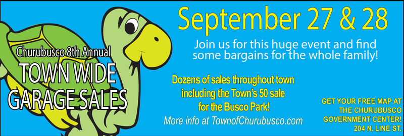 September 27 & 28Join us for this huge event and findsome bargains for the whole family!Churubusco Bth AnnulTOWN WDEGARAGESALESDozens of sales throughout townincluding the Town's 50 salefor the Busco Park!GET YOUR FREE MAP ATTHE CHURUBUSCOMore info at TownofChurubusco.comGOVERNMENT CENTER!204 N. LINE ST September 27 & 28 Join us for this huge event and find some bargains for the whole family! Churubusco Bth Annul TOWN WDE GARAGESALES Dozens of sales throughout town including the Town's 50 sale for the Busco Park! GET YOUR FREE MAP AT THE CHURUBUSCO More info at TownofChurubusco.com GOVERNMENT CENTER! 204 N. LINE ST