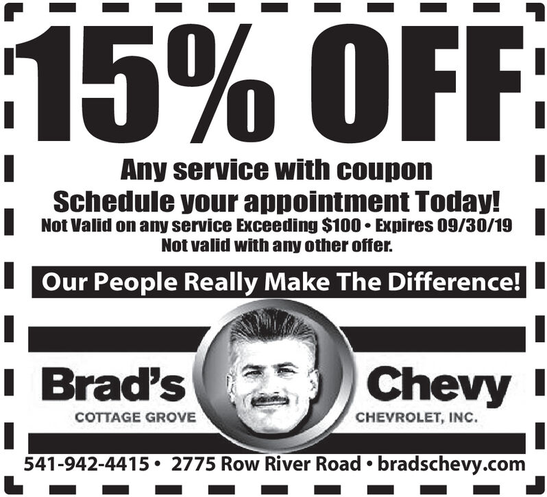 15% OFFAny service with couponSchedule your appointment Today!Not Valid on any service Exceeding $100 Expires 09/30/19Not valid with any other offer.Our People Really Make The Difference!I Brad'sChevyCOTTAGE GROVECHEVROLET, INC.2775 Row River Road bradschevy.com541-942-4415 15% OFF Any service with coupon Schedule your appointment Today! Not Valid on any service Exceeding $100 Expires 09/30/19 Not valid with any other offer. Our People Really Make The Difference! I Brad's Chevy COTTAGE GROVE CHEVROLET, INC. 2775 Row River Road bradschevy.com 541-942-4415