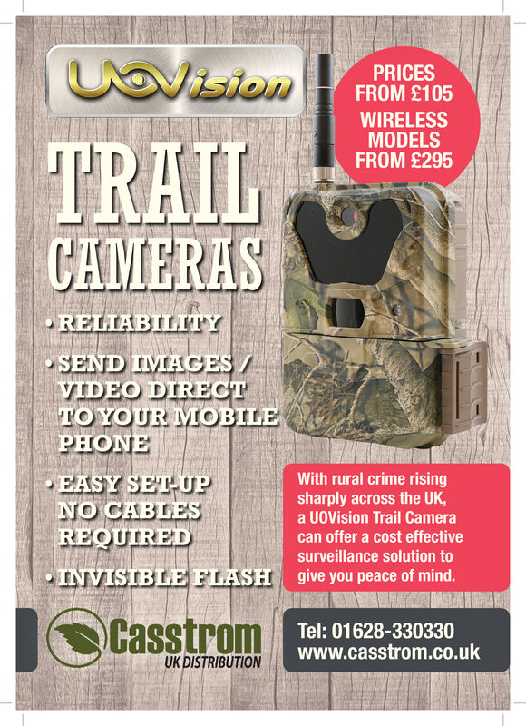 UavisionPRICESFROM £105WIRELESSMODELSFROM £295TRAILCAMERASRELIABILITYSEND IMAGES/VIDEO DIRECTTOYOUR MOBILEPHONEEASY SET-UPNO CABLESREQUIREDINVISTBLE FLASHWith rural crime risingsharply across the UK,a UoVision Trail Cameracan offer a cost effectivesurveillance solution togive you peace of mind.CasstromTel: 01628-330330www.casstrom.co.ukUK DISTRIBUTION Uavision PRICES FROM £105 WIRELESS MODELS FROM £295 TRAIL CAMERAS RELIABILITY SEND IMAGES/ VIDEO DIRECT TOYOUR MOBILE PHONE EASY SET-UP NO CABLES REQUIRED INVISTBLE FLASH With rural crime rising sharply across the UK, a UoVision Trail Camera can offer a cost effective surveillance solution to give you peace of mind. Casstrom Tel: 01628-330330 www.casstrom.co.uk UK DISTRIBUTION