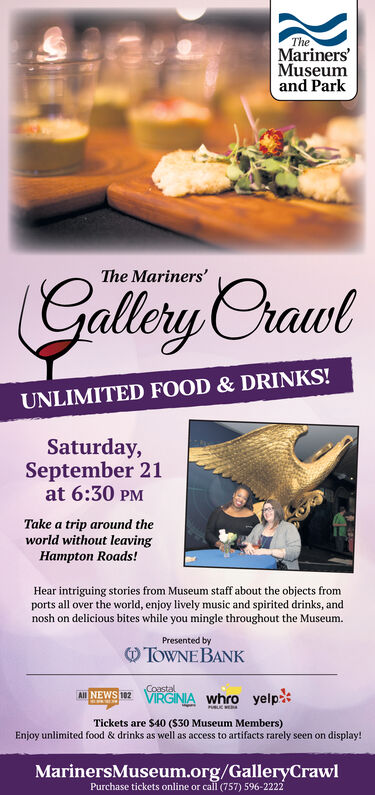 TheMarinersMuseumand ParkThe Mariners'Gallery CrawtUNLIMITED FOOD & DRINKS!Saturday,September 21at 6:30 PMTake a trip around theworld without leavingHampton Roads!Hear intriguing stories from Museum staff about the objects fromports all over the world, enjoy lively music and spirited drinks, andnosh on delicious bites while you mingle throughout the MuseumPresented byTOWNE BANKCoastalVIRGINIA whro yelpAll NEWS 102BLC WETickets are $40 (S30 Museum Members)Enjoy unlimited food & drinks as well as access to artifacts rarely seen on display!MarinersMuseum.org/GalleryCrawlPurchase tickets online or call (757) 596-2222 The Mariners Museum and Park The Mariners' Gallery Crawt UNLIMITED FOOD & DRINKS! Saturday, September 21 at 6:30 PM Take a trip around the world without leaving Hampton Roads! Hear intriguing stories from Museum staff about the objects from ports all over the world, enjoy lively music and spirited drinks, and nosh on delicious bites while you mingle throughout the Museum Presented by TOWNE BANK Coastal VIRGINIA whro yelp All NEWS 102 BLC WE Tickets are $40 (S30 Museum Members) Enjoy unlimited food & drinks as well as access to artifacts rarely seen on display! MarinersMuseum.org/GalleryCrawl Purchase tickets online or call (757) 596-2222