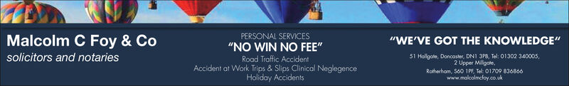 "PERSONAL SERVICESMalcolm C Foy & Co""WE'VE GOT THE KNOWLEDGE""""NO WIN NO FEE""solicitors and notaries51 Hollgote, Doncaster, DN1 3PB, Tel: 01302 340005,2 Upper Milligate,Road Traffic AccidentAccident at Work Trips & Slips Clinical NeglegenceHoliday AccidentsRotherham, S60 1PF, Tel: 01709 836866www.malcolmcfoy.co.uk PERSONAL SERVICES Malcolm C Foy & Co ""WE'VE GOT THE KNOWLEDGE"" ""NO WIN NO FEE"" solicitors and notaries 51 Hollgote, Doncaster, DN1 3PB, Tel: 01302 340005, 2 Upper Milligate, Road Traffic Accident Accident at Work Trips & Slips Clinical Neglegence Holiday Accidents Rotherham, S60 1PF, Tel: 01709 836866 www.malcolmcfoy.co.uk"