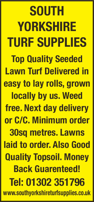 SOUTHYORKSHIRETURF SUPPLIESTop Quality SeededLawn Turf Delivered ineasy to lay rolls, grownlocally by us. Weedfree.Next day deliveryor C/C. Minimum order30sq metres. Lawnslaid to order. Also GoodQuality Topsoil. MoneyBack Guarenteed!Tel:01302 351796www.southyorkshireturfsupplies.co.uk SOUTH YORKSHIRE TURF SUPPLIES Top Quality Seeded Lawn Turf Delivered in easy to lay rolls, grown locally by us. Weed free.Next day delivery or C/C. Minimum order 30sq metres. Lawns laid to order. Also Good Quality Topsoil. Money Back Guarenteed! Tel:01302 351796 www.southyorkshireturfsupplies.co.uk