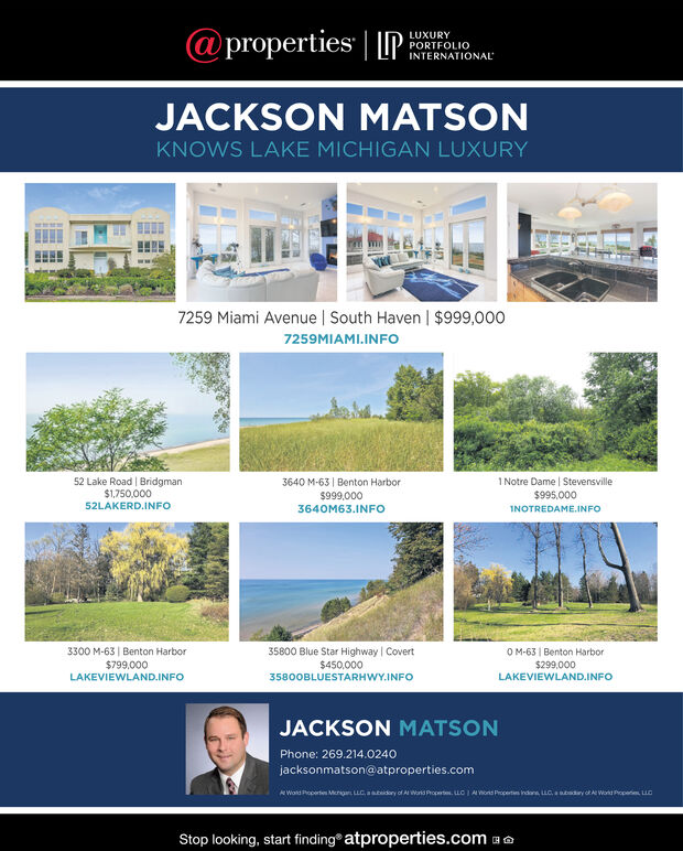 @properties | PLUXURYPORTFOLIOINTERNATIONALJACKSON MATSONKNOWS LAKE MICHIGAN LUXURY7259 Miami Avenue | South Haven | $999,0007259MIAMI.INFO52 Lake Road Bridgman$1,750,00052LAKERD.INFO3640 M-63 Benton Harbor$999,0001Notre Dame Stevensville$995,0003640M63.INFOINOTREDAME.INFO35800 Blue Star Highway | Covert3300 M-63 Benton Harbor$799,000OM-63 Benton Harbor$450,000$299,000LAKEVIEWLAND.INFOLAKEVIEWLAND.INFO35800BLUESTARHWY.INFOJACKSON MATSONPhone: 269.214.0240jacksonmatson@atproperties.comA Wald Properte Mcnigan LLC, ary of Al Wans PropLC1 A ors Propertes Indons, LLC, a sbadary of A Wok Prope LStop looking, start finding atproperties.com @properties | P LUXURY PORTFOLIO INTERNATIONAL JACKSON MATSON KNOWS LAKE MICHIGAN LUXURY 7259 Miami Avenue | South Haven | $999,000 7259MIAMI.INFO 52 Lake Road Bridgman $1,750,000 52LAKERD.INFO 3640 M-63 Benton Harbor $999,000 1Notre Dame Stevensville $995,000 3640M63.INFO INOTREDAME.INFO 35800 Blue Star Highway | Covert 3300 M-63 Benton Harbor $799,000 OM-63 Benton Harbor $450,000 $299,000 LAKEVIEWLAND.INFO LAKEVIEWLAND.INFO 35800BLUESTARHWY.INFO JACKSON MATSON Phone: 269.214.0240 jacksonmatson@atproperties.com A Wald Properte Mcnigan LLC, a ry of Al Wans Prop LC1 A ors Propertes Indons, LLC, a sbadary of A Wok Prope L Stop looking, start finding atproperties.com