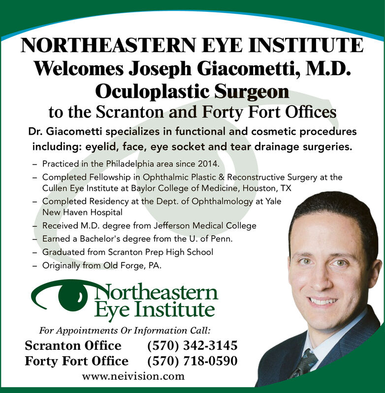 NORTHEASTERN EYE INSTITUTEWelcomes Joseph Giacometti, M.D.,Oculoplastics Surgeonto the Scranton and Forty Fort OfficesDr. Giacometti specializes in functional and cosmetic proceduresincluding: eyelid, face, eye socket and tear drainage surgeries.- Practiced in the Philadelphia area since 2014- Completed Fellowship in Ophthalmic Plastic & Reconstructive Surgery at theCullen Eye Institute at Baylor Colllege of Medicine, Houston, TXCompleted Residency at the Dept. of Ophthalmology at YaleNew Haven HospitalReceived M.D. degree from Jefferson Medical CollegeEarned a Bachelor's degree from the U. of Penn- Graduated from Scranton Prep High SchoolOriginally from Old Forge, PANortheasternEye InstituteFor Appointments Or Information Call(570) 342-3145(570) 718-0590Scranton OfficeForty Fort Officewww.neivision.com NORTHEASTERN EYE INSTITUTE Welcomes Joseph Giacometti, M.D., Oculoplastics Surgeon to the Scranton and Forty Fort Offices Dr. Giacometti specializes in functional and cosmetic procedures including: eyelid, face, eye socket and tear drainage surgeries. - Practiced in the Philadelphia area since 2014 - Completed Fellowship in Ophthalmic Plastic & Reconstructive Surgery at the Cullen Eye Institute at Baylor Colllege of Medicine, Houston, TX Completed Residency at the Dept. of Ophthalmology at Yale New Haven Hospital Received M.D. degree from Jefferson Medical College Earned a Bachelor's degree from the U. of Penn - Graduated from Scranton Prep High School Originally from Old Forge, PA Northeastern Eye Institute For Appointments Or Information Call (570) 342-3145 (570) 718-0590 Scranton Office Forty Fort Office www.neivision.com