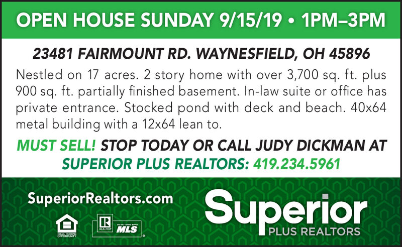 OPEN HOUSE SUNDAY 9/15/19 1PM-3PM23481 FAIRMOUNT RD. WAYNESFIELD, OH 45896Nestled on 17 acres. 2 story home with over 3,700 sq. ft. plus900 sq. ft. partially finished basement. In-law suite or office hasprivate entrance. Stocked pond with deck and beach. 40x64metal building with a 12x64 lean toMUST SELL! STOP TODAY OR CALL JUDY DICKMAN ATSUPERIOR PLUS REALTORS: 419.234.5961SuperiorSuperiorRealtors.comMLSHALIORPLUS REALTORSS OPEN HOUSE SUNDAY 9/15/19 1PM-3PM 23481 FAIRMOUNT RD. WAYNESFIELD, OH 45896 Nestled on 17 acres. 2 story home with over 3,700 sq. ft. plus 900 sq. ft. partially finished basement. In-law suite or office has private entrance. Stocked pond with deck and beach. 40x64 metal building with a 12x64 lean to MUST SELL! STOP TODAY OR CALL JUDY DICKMAN AT SUPERIOR PLUS REALTORS: 419.234.5961 Superior SuperiorRealtors.com MLS HALIOR PLUS REALTORS S