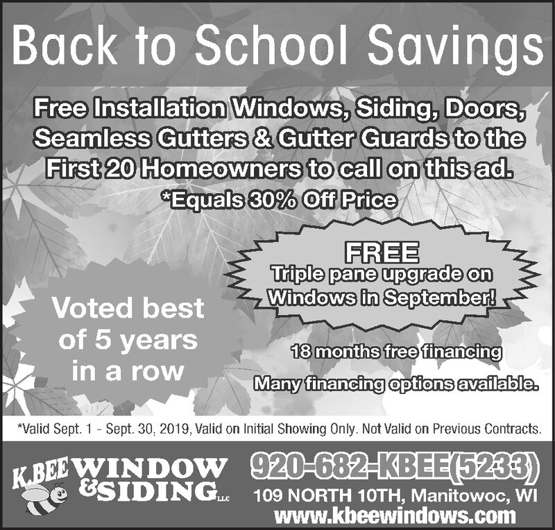 """Back to School SavingsFree Installation Windows, Siding, Doors,Seamless Gutters & Gutter Guards to theFirst 20 Homeowners to call on this adEquals 30% Off PriceFREETriple pane upgrade onWindows in September!Voted bestof 5 yearsin a row18 months freefinancingMany financing options available.""""Valid Sept. 1 Sept. 30, 2019, Valid on Initial Showing Only. Not Valid on Previous Contracts920-682-KBEE(5233)109 NORTH 10TH, Manitowoc, WIwww.kbeewindows.comK.BEE WINDOW&SIDINGLLC Back to School Savings Free Installation Windows, Siding, Doors, Seamless Gutters & Gutter Guards to the First 20 Homeowners to call on this ad Equals 30% Off Price FREE Triple pane upgrade on Windows in September! Voted best of 5 years in a row 18 months freefinancing Many financing options available. """"Valid Sept. 1 Sept. 30, 2019, Valid on Initial Showing Only. Not Valid on Previous Contracts 920-682-KBEE(5233) 109 NORTH 10TH, Manitowoc, WI www.kbeewindows.com K.BEE WINDOW &SIDING LLC"""