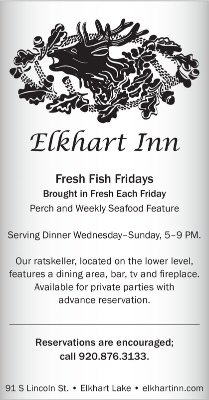 Elkhart InnFresh Fish FridaysBrought in Fresh Each FridayPerch and Weekly Seafood FeatureServing Dinner Wednesday-Sunday, 5-9 PM.Our ratskeller, located on the lower level,features a dining area, bar, tv and fireplace.Available for private parties withadvance reservationReservations are encouraged;call 920.876.3133.91 S Lincoln St.Elkhart Lakeelkhartinn.com Elkhart Inn Fresh Fish Fridays Brought in Fresh Each Friday Perch and Weekly Seafood Feature Serving Dinner Wednesday-Sunday, 5-9 PM. Our ratskeller, located on the lower level, features a dining area, bar, tv and fireplace. Available for private parties with advance reservation Reservations are encouraged; call 920.876.3133. 91 S Lincoln St. Elkhart Lake elkhartinn.com