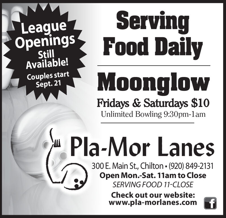 ServingFood DailyLeagueOpeningsStillAvailable!Couples startSept. 21MoonglowFridays & Saturdays $10Unlimited Bowling 9:30pm-lamPla-Mor Lanes300 E. Main St., Chilton. (920) 849-2131Open Mon.-Sat. 11am to CloseSERVING FOOD 11-CLOSECheck out our website:www.pla-morlanes.com Serving Food Daily League Openings Still Available! Couples start Sept. 21 Moonglow Fridays & Saturdays $10 Unlimited Bowling 9:30pm-lam Pla-Mor Lanes 300 E. Main St., Chilton. (920) 849-2131 Open Mon.-Sat. 11am to Close SERVING FOOD 11-CLOSE Check out our website: www.pla-morlanes.com