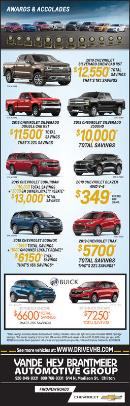 "AWARDS & ACCOLADES2019 CHEVROLETSILVERADO CREW CAB R$12.550TOTALSAVINTHATS 19% SAVINGSIN2019 CHEVROLET SILVERADODOUBLE CAB RSTTOTALSAVINGS2019 CHEVROLET SILVERADG2500HD$11500$10,000THATS 22% SAVINGSTOTAL SAVINGS2019 CHEVROLET SUBURBAN10,000 TOTAL SAVINGS3000 GM OWNER LOYALTY REBATE2019 CHEVROLET BLAZERAWD V-6$349 9$13,000PER MFORTOTALSAVINGS2019 CHEVROLET EQUINOX15150 TOTAL SAVINGS1000 GM OWNER LOYALTY REBATE2019 CHEVROLET TRAX$5700$6150TOTALSAVINGSTOTAL SAVINGSTHAT'S 22% SAVINGSTHATS 16% SAVINGSBUICKelin2019 BUICK ENCORETOTALSAVINGS2019 BUCK ENCIAVE$6600$7250TOTAL SAVINGSTHATS 25% SAVINGSSTaavings indludes deer ducount and factorybates Sverad ght dty aincludes $100 Packagsngs"" r loyaty s for ournnt wners 2005 an ew n000m per yearh2 mr don payment pricesandpaymets aplustandicen Sans3/2See more vehicles at: Www.DRIVEVHB.COMVANDE HEy BRANTMEIERAUTOMOTIVE GROUP820-849-9331 800-766-9331 614 N. Madison St. ChiltonFINDNEWROADSCHEVROLET AWARDS & ACCOLADES 2019 CHEVROLET SILVERADO CREW CAB R $12.550 TOTAL SAVIN THATS 19% SAVINGS IN 2019 CHEVROLET SILVERADO DOUBLE CAB RST TOTAL SAVINGS 2019 CHEVROLET SILVERADG 2500HD $11500 $10,000 THATS 22% SAVINGS TOTAL SAVINGS 2019 CHEVROLET SUBURBAN 10,000 TOTAL SAVINGS 3000 GM OWNER LOYALTY REBATE 2019 CHEVROLET BLAZER AWD V-6 $349 9 $13,000 PER M FOR TOTAL SAVINGS 2019 CHEVROLET EQUINOX 15150 TOTAL SAVINGS 1000 GM OWNER LOYALTY REBATE 2019 CHEVROLET TRAX $5700 $6150 TOTAL SAVINGS TOTAL SAVINGS THAT'S 22% SAVINGS THATS 16% SAVINGS BUICK elin 2019 BUICK ENCORE TOTAL SAVINGS 2019 BUCK ENCIAVE $6600 $7250 TOTAL SAVINGS THATS 25% SAVINGSS Taavings indludes deer ducount and factorybates Sverad ght dty aincludes $100 Packag sngs"" r loyaty s for ournnt wners 2005 an ew n000m per yearh 2 mr don payment pricesandpaymets aplustandicen Sans3/2 See more vehicles at: Www.DRIVEVHB.COM VANDE HEy BRANTMEIER AUTOMOTIVE GROUP 820-849-9331 800-766-9331 614 N. Madison St. Chilton FINDNEWROADS CHEVROLET"