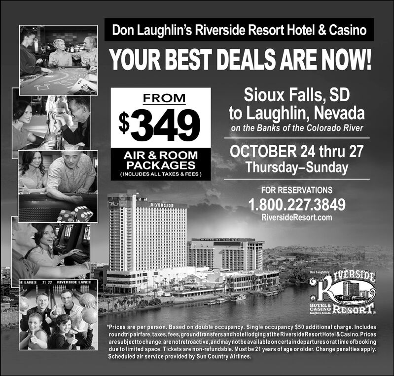 Don Laughlin's Riverside Resort Hotel & CasinoYOUR BEST DEALS ARE NOW!Sioux Falls, SDto Laughlin, NevadaFROM| $349on the Banks of the Colorado RiverOCTOBER 24 thru 27Thursday-SundayAIR & ROOMPACKAGES(INCLUDES ALL TAXES & FEES)FOR RESERVATIONS1.800.227.3849RIVERSJDERiversideResort.comIVERSIDEDan LasLANES 21 77 RIVERSIDE LANESRESORTHOTEL&CASINOLasghin NeesdaPrices are per person. Based on double occupancy. Single occupancy $50 additional charge. Includesroundtripairfare,taxes, fees, groundtransfersandhotellodging atthe Riverside Resort Hotel & Casino. Pricesaresubjecttochange, are not retroactive,and may not be available on certaindepartures orattime ofbookingdue to limited space. Tickets are non-refundable. Must be 21 years of age or older. Change penalties apply.Scheduled air service provided by Sun Country Airlines. Don Laughlin's Riverside Resort Hotel & Casino YOUR BEST DEALS ARE NOW! Sioux Falls, SD to Laughlin, Nevada FROM | $349 on the Banks of the Colorado River OCTOBER 24 thru 27 Thursday-Sunday AIR & ROOM PACKAGES (INCLUDES ALL TAXES & FEES) FOR RESERVATIONS 1.800.227.3849 RIVERSJDE RiversideResort.com IVERSIDE Dan Las LANES 21 77 RIVERSIDE LANES RESORT HOTEL& CASINO Lasghin Neesda Prices are per person. Based on double occupancy. Single occupancy $50 additional charge. Includes roundtripairfare,taxes, fees, groundtransfersandhotellodging atthe Riverside Resort Hotel & Casino. Prices aresubjecttochange, are not retroactive,and may not be available on certaindepartures orattime ofbooking due to limited space. Tickets are non-refundable. Must be 21 years of age or older. Change penalties apply. Scheduled air service provided by Sun Country Airlines.