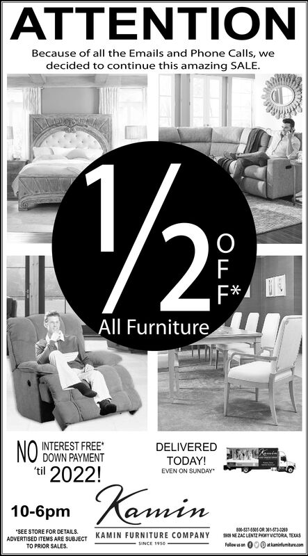 ONBecause of all the Emails and Phone Calls, wedecided to continue this amazing SALE.2FAll FurnitureNOtil 2022!INTEREST FREE*DOWN PAYMENTDELIVEREDTODAY!EVEN ON SUNDAYamin10-6pm800-537-555 CR 1-573-32909 NE ZAC LENTZ PHOWY VICTORIA, TEXASFollowus on atkaminlumiture.comSEE STORE FOR DETAILSKAMIN FURNITURE COMPANYADVERTISED ITEMS ARE SUBJECTTO PRIOR SALESSINCE 1950OLL ON Because of all the Emails and Phone Calls, we decided to continue this amazing SALE. 2 F All Furniture NO til 2022! INTEREST FREE* DOWN PAYMENT DELIVERED TODAY! EVEN ON SUNDAY amin 10-6pm 800-537-555 CR 1-573-329 09 NE ZAC LENTZ PHOWY VICTORIA, TEXAS Followus on atkaminlumiture.com SEE STORE FOR DETAILS KAMIN FURNITURE COMPANY ADVERTISED ITEMS ARE SUBJECT TO PRIOR SALES SINCE 1950 OLL