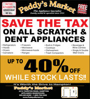 Paddy's Marke EEFACTORYAUTHORIZED TOSERVICE WHATWE SELLThe Appliance SpecialistFamily owned & operated since 1955Inthe Durham Region|SAVE THE TAXON ALL SCRATCH &DENT APPLIANCESRefrigeratorsHoodsBuilt-in FridgesFreezersBeverage &Wine CentresMicrowaveMicrowave-hoodsCooktopsDishwashersTrash CompactorsSingle & DoubleDryersIcemakersRangesWall Ovens40%OFFUP TOWHILE STOCK LASTS!!It's Worth the Drive to Hampton!Paddy's MarketTaunton Rd.2212 TAUNTON ROAD, HAMPTONAPPLIANCE WAREHOUSE:905-263-8369 1-800-798-5502OSHAWABOWMANVILLEwww.PaddysMarket.caPHaounoo 9KuouueH Paddy's Marke EE FACTORY AUTHORIZED TO SERVICE WHAT WE SELL The Appliance Specialist Family owned & operated since 1955 Inthe Durham Region |SAVE THE TAX ON ALL SCRATCH & DENT APPLIANCES Refrigerators Hoods Built-in Fridges Freezers Beverage & Wine Centres Microwave Microwave-hoods Cooktops Dishwashers Trash Compactors Single & Double Dryers Icemakers Ranges Wall Ovens 40%OFF UP TO WHILE STOCK LASTS!! It's Worth the Drive to Hampton! Paddy's Market Taunton Rd. 2212 TAUNTON ROAD, HAMPTON APPLIANCE WAREHOUSE: 905-263-8369 1-800-798-5502 OSHAWA BOWMANVILLE www.PaddysMarket.ca PH aounoo 9 KuouueH