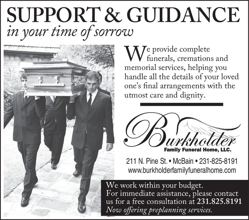 SUPPORT & GUIDANCEin your time of sorrowre provide completeVV funerals, cremations andmemorial services, helping youhandle all the details of your lovedone's final arrangements with theutmost care and dignity.OurkholderFamily Funeral Home, LLC.211 N. Pine St. McBain 231-825-8191www.burkholderfamilyfuneralhome.comWe work within your budget.For immediate assistance, please contactus for a free consultation at 231.825.8191Now offering preplanning services. SUPPORT & GUIDANCE in your time of sorrow re provide complete VV funerals, cremations and memorial services, helping you handle all the details of your loved one's final arrangements with the utmost care and dignity. Ourkholder Family Funeral Home, LLC. 211 N. Pine St. McBain 231-825-8191 www.burkholderfamilyfuneralhome.com We work within your budget. For immediate assistance, please contact us for a free consultation at 231.825.8191 Now offering preplanning services.