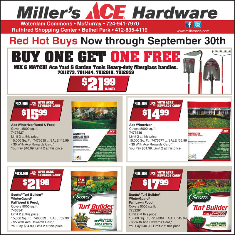 Miller'sCE Hardwaref tWaterdam Commons McMurray 724-941-7970Ruthfred Shopping Center Bethel Park 412-835-4119www.millersace.comRed Hot Buys Now through September 30thBUY ONE GET ONE FREEMIX & MATCH! Ace Yard & Garden Tools Heavy-duty fiberglass handles.7011273, 7011414, 7012818, 7012859$21 99each$17.99WITH ACRE$2REWARDS CARDWITH ACRE$16.99 2 REWARDS CARD$15.99$14 99Ace Winterizer Weed & FeedAce WinterizerCovers 5000 sq. ft.7475627Covers 5000 sq. ft.7475536ACEACEWINTERIZERACOND sWINTERIZERWEED AND FEEDLimit 2 at this price.15,000 Sq. Ft., 7475635. SALE $45.99$5 With Ace Rewards Card,You Pay $40.99. Limit 2 at this price.Limit 2 at this price.15,000 Sq. Ft., 7475577 SALE $36.99$5 With Ace Rewards Card,You Pay $31.99. Limit 2 at this price.AMOAR...cagt gerickegennWITH ACRE$23.99 2 REWARDS CARDWITH ACRE$19.99 2 REWARDS CARD$21 992X$17.99APPLY TOANY GRASS hrEMOPIVEScotts Turf BuilderWinterGuardFall Weed & Feed,Covers 5000 sq. ft.Scotts Turf BuilderWinterGuardFall Lawn FoodScottsScottsTurf BuilderTurf BuilderCovers 5000 sq. ft7468341wINTERGAIAROFALL WEED&FEEDw.7232291WINTERGUARDFALL LAWN FOODLimit 2 at this price.15,000 Sq. Ft., 7468333. SALE $59.99- $5 With Ace Rewards Card,You Pay $54.99. Limit 2 at this price.Limit 2 at this price.15,000 Sq. Ft., 7232309 SALE $45.99,- $5 With Ace Rewards Card,You Pay $40.99. Limit 2 at this price.psGRASS FoRABETTER LAWNNEXT SPRINGBUILD STRONGDEEP GRASS ROOTSWEEDGRIP Miller'sCE Hardware f t Waterdam Commons McMurray 724-941-7970 Ruthfred Shopping Center Bethel Park 412-835-4119 www.millersace.com Red Hot Buys Now through September 30th BUY ONE GET ONE FREE MIX & MATCH! Ace Yard & Garden Tools Heavy-duty fiberglass handles. 7011273, 7011414, 7012818, 7012859 $21 99 each $17.99 WITH ACRE $2REWARDS CARD WITH ACRE $16.99 2 REWARDS CARD $15.99 $14 99 Ace Winterizer Weed & Feed Ace Winterizer Covers 5000 sq. ft. 7475627 Covers 5000 sq. ft. 7475536 ACE ACE WINTERIZER ACOND s WINTERIZER WEED AND FEED Limit 2 at this price. 15,000 Sq. Ft., 7475635. SALE $45.99 $5 With Ace Rewards Card, You Pay $40.99. Limit 2 at this price. Limit 2 at this price. 15,000 Sq. Ft., 7475577 SALE $36.99 $5 With Ace Rewards Card, You Pay $31.99. Limit 2 at this price. AMOAR ... cag t g erickegenn WITH ACRE $23.99 2 REWARDS CARD WITH ACRE $19.99 2 REWARDS CARD $21 99 2X $17.99 APPLY TO ANY GRASS hrE MOPIVE Scotts Turf Builder WinterGuard Fall Weed & Feed, Covers 5000 sq. ft. Scotts Turf Builder WinterGuard Fall Lawn Food Scotts Scotts Turf Builder Turf Builder Covers 5000 sq. ft 7468341 wINTERGAIARO FALL WEED&FEED w. 7232291 WINTERGUARD FALL LAWN FOOD Limit 2 at this price. 15,000 Sq. Ft., 7468333. SALE $59.99 - $5 With Ace Rewards Card, You Pay $54.99. Limit 2 at this price. Limit 2 at this price. 15,000 Sq. Ft., 7232309 SALE $45.99, - $5 With Ace Rewards Card, You Pay $40.99. Limit 2 at this price. psGRASS FoRA BETTER LAWN NEXT SPRING BUILD STRONG DEEP GRASS ROOTS WEEDGRIP