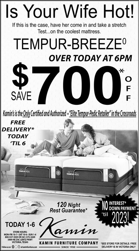 Is Your Wife Hot!If this is the case, have her come in and take a stretchTest...on the coolest mattress.TEMPUR-BREEZE0OVER TODAY AT 6PM$700FSAVEFKamin' isthe Only Certfedand Authorized Elite Tempur-Pedic Retailer'in the CrosroadsFREEDELIVERYTODAYTIL 6TEMPUDCTEMPUR PECICNO2023INTERESTDOWN PAYMENT120 NightRest Guarantee*'tileminTODAY 1-6STORE HOURSMON-FRI 10-7 SAT 10-6-SUN 1-6800-537-5505 OR 361-573-32695909 NE ZAC LENTZ PKWYVICTORIA, TEXASKAMIN FURNITURE COMPANYSEE STORE FOR DETAILS. FREEFellow uonat kaminfumiture.comDELIVERY IS IN VICTORIA ONLYSINCE 1950 Is Your Wife Hot! If this is the case, have her come in and take a stretch Test...on the coolest mattress. TEMPUR-BREEZE 0 OVER TODAY AT 6PM $700 F SAVE F Kamin' isthe Only Certfedand Authorized Elite Tempur-Pedic Retailer'in the Crosroads FREE DELIVERY TODAY TIL 6 TEMPUDC TEMPUR PECIC NO 2023 INTEREST DOWN PAYMENT 120 Night Rest Guarantee* 'til emin TODAY 1-6 STORE HOURS MON-FRI 10-7 SAT 10-6-SUN 1-6 800-537-5505 OR 361-573-3269 5909 NE ZAC LENTZ PKWY VICTORIA, TEXAS KAMIN FURNITURE COMPANY SEE STORE FOR DETAILS. FREE Fellow uon at kaminfumiture.com DELIVERY IS IN VICTORIA ONLY SINCE 1950