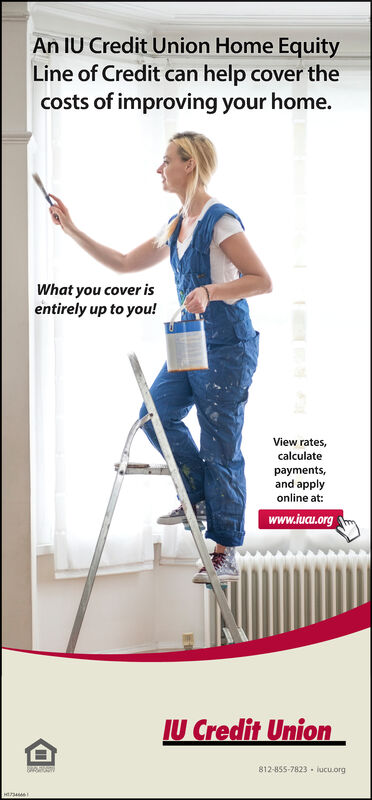 An IU Credit Union Home EquityLine of Credit can help cover thecosts of improving your home.What you cover isentirely up to you!View rates,calculatepayments,and applyonline at:www.iucu.orgIU Credit Union812-855-7823 iucu.org An IU Credit Union Home Equity Line of Credit can help cover the costs of improving your home. What you cover is entirely up to you! View rates, calculate payments, and apply online at: www.iucu.org IU Credit Union 812-855-7823 iucu.org