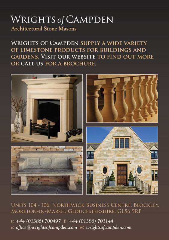 WRIGHTS of CAMPDENArchitectural Stone MasonsWRIGHTS OF CAMPDEN SUPPLY A WIDE VARIETYOF LIMESTONE PRODUCTS FOR BUILDINGS ANDGARDENS. VISIT OUR WEBSITE TO FIND OUT MOREOR CALL US FOR A BROCHURE.UNITS 104 106, NORTHWICK BUSINESS CENTRE, BLOCKLEYMORETON-IN-MARSH, GLOUCESTERSHIRE, GLS6 9RFt: +44 (01386) 700497 f +44 (01386) 701144office@wrightsofcampden.com w::wrightsofeampden.come: WRIGHTS of CAMPDEN Architectural Stone Masons WRIGHTS OF CAMPDEN SUPPLY A WIDE VARIETY OF LIMESTONE PRODUCTS FOR BUILDINGS AND GARDENS. VISIT OUR WEBSITE TO FIND OUT MORE OR CALL US FOR A BROCHURE. UNITS 104 106, NORTHWICK BUSINESS CENTRE, BLOCKLEY MORETON-IN-MARSH, GLOUCESTERSHIRE, GLS6 9RF t: +44 (01386) 700497 f +44 (01386) 701144 office@wrightsofcampden.com w: :wrightsofeampden.com e: