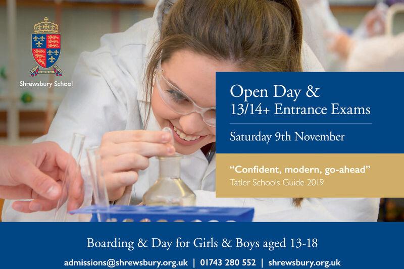 "Shrewsbury SchoolOpen Day &13/14+ Entrance ExamsSaturday 9th November""Confident, modern, go-ahead""Tatler Schools Guide 2019Boarding & Day for Girls & Boys aged 13-18admissions@shrewsbury.org.uk | 01743 280 552 | shrewsbury.org.uk Shrewsbury School Open Day & 13/14+ Entrance Exams Saturday 9th November ""Confident, modern, go-ahead"" Tatler Schools Guide 2019 Boarding & Day for Girls & Boys aged 13-18 admissions@shrewsbury.org.uk | 01743 280 552 | shrewsbury.org.uk"