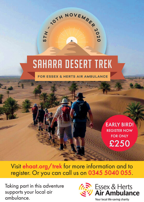 HOVEMBER10THSAHARA DESERT TREKFOR ESSEX & HERTS AIR AMBULANCEEARLY BIRD!REGISTER NOWFOR ONLY£250Visit ehaat.org/trek for more information and toregister. Or you can call us on 0345 5040 055.Taking part in this adventuresupports your local airambulanceEssex & HertsAir AmbulanceYour local life-saving charity20205TH HOVEMBER 10TH SAHARA DESERT TREK FOR ESSEX & HERTS AIR AMBULANCE EARLY BIRD! REGISTER NOW FOR ONLY £250 Visit ehaat.org/trek for more information and to register. Or you can call us on 0345 5040 055. Taking part in this adventure supports your local air ambulance Essex & Herts Air Ambulance Your local life-saving charity 2020 5TH