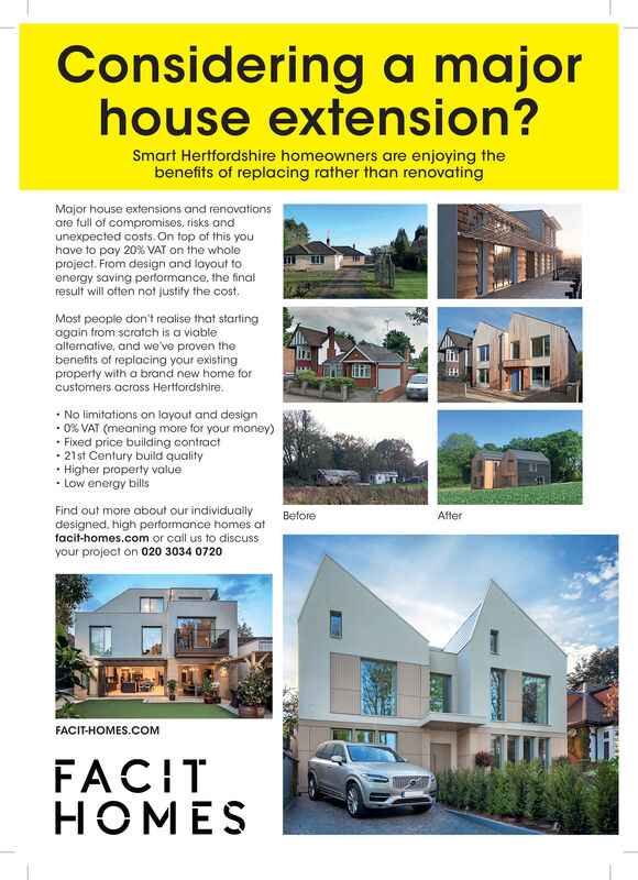 Considering a majorhouse extension?Smart Hertfordshire homeowners are enjoying thebenefits of replacing rather than renovatingMajor house extensions and renovationsare full of compromises, risks andunexpected costs. On top of this youhave to pay 20 % VAT on the wholeproject. From design and layout toenergy saving performance, the finalresult will often not justify the cost.Most people don't realise that startingagain from scratch is a viablealternative, and we've proven thebenefits of replacing your existingproperty with a brand new home forcustomers across Hertfordshire..No limitations on layout and design.0 % VAT (meaning more for your money)Fixed price building contract21st Century build qualityHigher property valueLow energy billsFind out more about our individuallydesigned, high performance homes atfacit-homes.com or call us to discussBeforeAfteryour project on 020 3034 0720FACIT-HOMES.COMFACITHOMES Considering a major house extension? Smart Hertfordshire homeowners are enjoying the benefits of replacing rather than renovating Major house extensions and renovations are full of compromises, risks and unexpected costs. On top of this you have to pay 20 % VAT on the whole project. From design and layout to energy saving performance, the final result will often not justify the cost. Most people don't realise that starting again from scratch is a viable alternative, and we've proven the benefits of replacing your existing property with a brand new home for customers across Hertfordshire. .No limitations on layout and design .0 % VAT (meaning more for your money) Fixed price building contract 21st Century build quality Higher property value Low energy bills Find out more about our individually designed, high performance homes at facit-homes.com or call us to discuss Before After your project on 020 3034 0720 FACIT-HOMES.COM FACIT HOMES