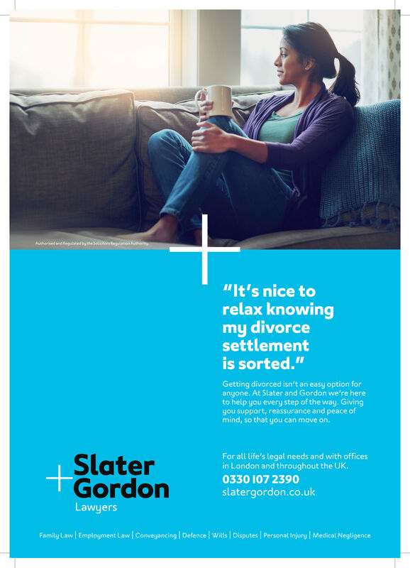 """Auhorised and egaed by the Soors eo Auey""""It's nice torelax knowingmy divorcesettlementis sorted.""""Getting divorced isn't an easy option foranyone. At Slater and Gordon we're hereto help you every step of the way. Givingyou support, reassurance and peace ofmind, so that you can move on.For all life's legal needs and with officesin London and throughout the UK.0330 107 2542SlaterGordon+slatergordon.co.ukLawyersFamily Law Employment Law Conveyancing Defence Wills 