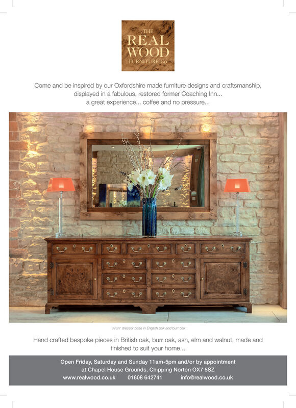 THEREALWOODFURNITURE COCome and be inspired by our Oxfordshire made furniture designs and craftsmanship,displayed in a fabulous, restored former Coaching Inn...a great experience... coffee and no pressure...Anun dresser base in English ook and bur oakHand crafted bespoke pieces in British oak, burr oak, ash, elm and walnut, made andfinished to suit your home...Open Friday, Saturday and Sunday 11am-5pm and/or by appointmentat Chapel House Grounds, Chipping Norton OX7 5SZ01608 642741info@realwood.co.ukwww.realwood.co.uko THE REAL WOOD FURNITURE CO Come and be inspired by our Oxfordshire made furniture designs and craftsmanship, displayed in a fabulous, restored former Coaching Inn... a great experience... coffee and no pressure... Anun dresser base in English ook and bur oak Hand crafted bespoke pieces in British oak, burr oak, ash, elm and walnut, made and finished to suit your home... Open Friday, Saturday and Sunday 11am-5pm and/or by appointment at Chapel House Grounds, Chipping Norton OX7 5SZ 01608 642741 info@realwood.co.uk www.realwood.co.uk o