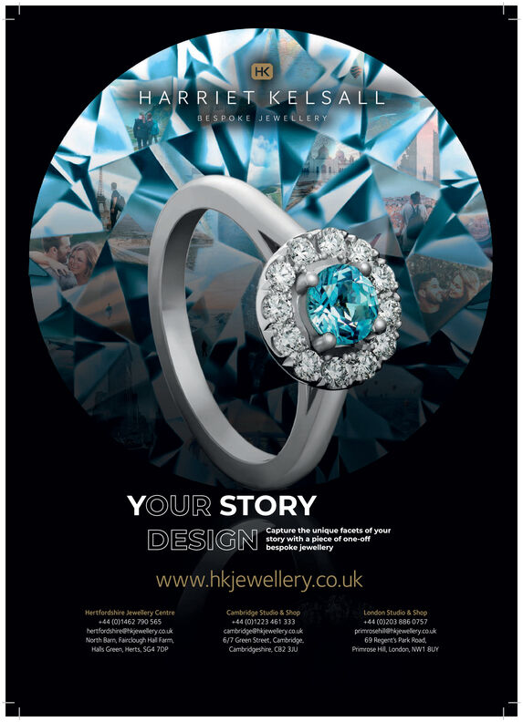 HKHARRIET KELSALLBESPOKE JEWELLERYYOUR STORYCapture the unique facets of yourstory with a piece of one-offbespoke jewelleryDESIGNwww.hkjewellery.co.ukHertfordshire Jewellery Centre+44 (0)1462 790 565Cambridge Studio & ShopLondon Studio & Shop+44 (0)203 886 0757+44 (01223 461 333hertfordshire@hkjewellery.co.ukNorth Barn, Fairclough Hall FarmHals Green, Herts, SG4 7DPprimrosehil@hkjewelery.couk69 Regent's Park Road,Primrose Hi, London, NW1 8UYcambridge@hijewellery.couk6/7 Green Street, CambridgeCambridgeshire, CB2 3JU HK HARRIET KELSALL BESPOKE JEWELLERY YOUR STORY Capture the unique facets of your story with a piece of one-off bespoke jewellery DESIGN www.hkjewellery.co.uk Hertfordshire Jewellery Centre +44 (0)1462 790 565 Cambridge Studio & Shop London Studio & Shop +44 (0)203 886 0757 +44 (01223 461 333 hertfordshire@hkjewellery.co.uk North Barn, Fairclough Hall Farm Hals Green, Herts, SG4 7DP primrosehil@hkjewelery.couk 69 Regent's Park Road, Primrose Hi, London, NW1 8UY cambridge@hijewellery.couk 6/7 Green Street, Cambridge Cambridgeshire, CB2 3JU