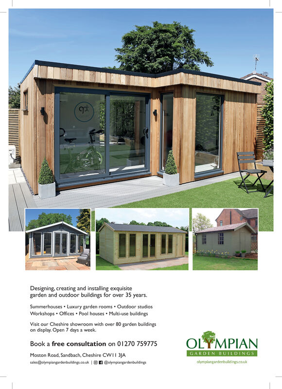 Designing, creating and installing exquisitegarden and outdoor buildings for over 35 years.Summerhouses Luxury garden roomsOutdoor studios.Workshops Offices Pool houses Multi-use buildingsVisit our Cheshire showroom with over 80 garden buildingson display. Open 7 days a week.OLYMPIANBook a free consultation on 01270 759775GARDEN BUILDINGSMoston Road, Sandbach, Cheshire CWII 3JAsales@olymplangardenbuildings.co.uk nolymplangardenbuildingsolymplangardenbuldings.co.uk Designing, creating and installing exquisite garden and outdoor buildings for over 35 years. Summerhouses Luxury garden rooms Outdoor studios . Workshops Offices Pool houses Multi-use buildings Visit our Cheshire showroom with over 80 garden buildings on display. Open 7 days a week. OLYMPIAN Book a free consultation on 01270 759775 GARDEN BUILDINGS Moston Road, Sandbach, Cheshire CWII 3JA sales@olymplangardenbuildings.co.uk nolymplangardenbuildings olymplangardenbuldings.co.uk