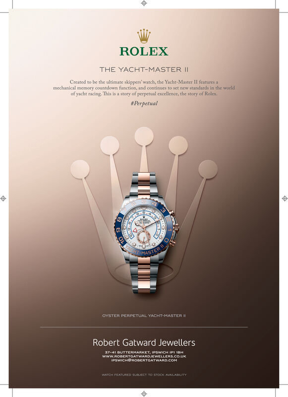 ROLEXTHE YACHT-MASTER ICreated to be the ultimate skippers' watch, the Yacht-Master II features amechanical memory countdown function, and continues to set new standards in the worldof yacht racing. This is a story of perpetual excellence, the story of Rolex.#PerpetualYARMASTEROYSTER PEReETUAL YACHT-MASTER IIRobert Gatward Jewellers37-41 DUTTERMARKET, IPSWICH IP1 10Hwww.RODERTGATWARDJEwELLERS.CO.UKIPSWICH@ROBERTGATWARD.COMWATCH FEATURED SUBJECT TO STOCK AWAILABILITY ROLEX THE YACHT-MASTER I Created to be the ultimate skippers' watch, the Yacht-Master II features a mechanical memory countdown function, and continues to set new standards in the world of yacht racing. This is a story of perpetual excellence, the story of Rolex. #Perpetual YAR MASTER OYSTER PEReETUAL YACHT-MASTER II Robert Gatward Jewellers 37-41 DUTTERMARKET, IPSWICH IP1 10H www.RODERTGATWARDJEwELLERS.CO.UK IPSWICH@ROBERTGATWARD.COM WATCH FEATURED SUBJECT TO STOCK AWAILABILITY