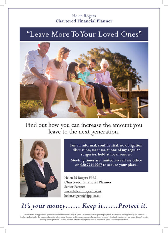 "Helen RogersChartered Financial Planner""Leave More To Your Loved Ones""Find out how you can increase the amount youleave to the next generationFor an informal, confidential, no obligationdiscussion, meet me at one of my regularsurgeries, held at local venues.Meeting times are limited, so call my officeon 020 7744 0267 to secure your place.Helen M Rogers FPFSChartered Financial PlannerSenior Partnerwww.helenmrogers.co.ukhelen.rogers@sipp.co.ukIt's your money.... Keep it....Protect it.The Partner is an Appointed Representative of and represents only St. Jame's Place Wealth Management ple (hich is athorised and reglted by the FinancialCondact Authority) for the parpose of adviing wolely on the Group's wahth management peodacts and ervices, more deails of which are set out on the Group's wbitewww.co.ak/products. The ticle Partne' is the marketing term used to describe Se. Jaroess Mace representatives. Helen Rogers Chartered Financial Planner ""Leave More To Your Loved Ones"" Find out how you can increase the amount you leave to the next generation For an informal, confidential, no obligation discussion, meet me at one of my regular surgeries, held at local venues. Meeting times are limited, so call my office on 020 7744 0267 to secure your place. Helen M Rogers FPFS Chartered Financial Planner Senior Partner www.helenmrogers.co.uk helen.rogers@sipp.co.uk It's your money.... Keep it....Protect it. The Partner is an Appointed Representative of and represents only St. Jame's Place Wealth Management ple (hich is athorised and reglted by the Financial Condact Authority) for the parpose of adviing wolely on the Group's wahth management peodacts and ervices, more deails of which are set out on the Group's wbite www.co.ak/products. The ticle Partne' is the marketing term used to describe Se. Jaroess Mace representatives."