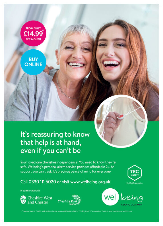 FROM ONLY£14.99PER MONTHBUYONLINEIt's reassuring to knowthat help is at hand,even if you can't beYour loved one cherishes independence. You need to know they'resafe. Welbeing's personal alarm service provides affordable 24-hrsupport you can trust. It's precious peace of mind for everyone.TECQualityCall 0330 111 5020 or visit www.welbeing.org.ukCertified OrganisationIn partnership withwel loeingCheshire Westand ChesterCheshire EastCouncilA DORO COMPANYCheshire West is E1499 with no installation however Cheshire East is E15.96 plus 37 installation, This is due to contractual restrictions. FROM ONLY £14.99 PER MONTH BUY ONLINE It's reassuring to know that help is at hand, even if you can't be Your loved one cherishes independence. You need to know they're safe. Welbeing's personal alarm service provides affordable 24-hr support you can trust. It's precious peace of mind for everyone. TEC Quality Call 0330 111 5020 or visit www.welbeing.org.uk Certified Organisation In partnership with wel loeing Cheshire West and Chester Cheshire East Council A DORO COMPANY Cheshire West is E1499 with no installation however Cheshire East is E15.96 plus 37 installation, This is due to contractual restrictions.