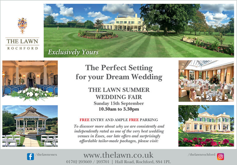 THE LAWNR OCHFORDExclusively YoursThe Perfect Settingfor your Dream WeddingTHE LAWN SUMMERWEDDING FAIRSunday 15th September10.30am to 3.30pmFREE ENTRY AND AMPLE FREE PARKINGTo discover more about why we are consistently andindependently rated as one of the very best weddingvenues in Essex, our late offers and surprisinglyaffordable tailor-made packages, please visit:www.thelawn.co.ukf/thelawnrochford/thelawnessex01702 203669 203701 Hall Road, Rochford, SS4 1PL THE LAWN R OCHFORD Exclusively Yours The Perfect Setting for your Dream Wedding THE LAWN SUMMER WEDDING FAIR Sunday 15th September 10.30am to 3.30pm FREE ENTRY AND AMPLE FREE PARKING To discover more about why we are consistently and independently rated as one of the very best wedding venues in Essex, our late offers and surprisingly affordable tailor-made packages, please visit: www.thelawn.co.uk f /thelawnrochford /thelawnessex 01702 203669 203701 Hall Road, Rochford, SS4 1PL