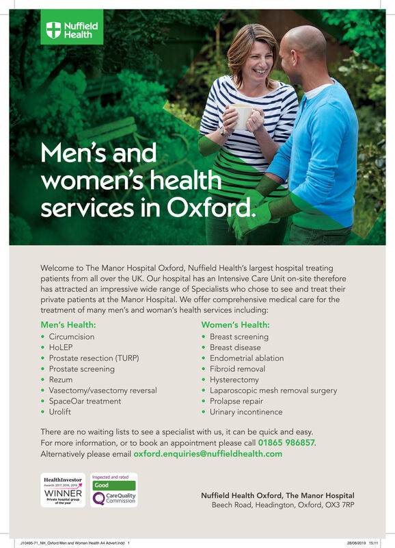 NuffieldHealthMen's andwomen's healthservices in Oxford.Welcome to The Manor Hospital Oxford, Nuffield Health's largest hospital treatingpatients from all over the UK. Our hospital has an Intensive Care Unit on-site thereforehas attracted an impressive wide range of Specialists who chose to see and treat theirprivate patients at the Manor Hospital. We offer comprehensive medical care for thetreatment of many men's and woman's health services including:Men's Health:Women's Health:Breast screeningBreast diseaseCircumcisionHoLEPProstate resection (TURP)Endometrial ablationProstate screeningFibroid removalRezumHysterectomyLaparoscopic mesh removal surgeryProlapse repairUrinary incontinenceVasectomy/vasectomy reversalSpaceOar treatmentUroliftThere are no waiting lists to see a specialist with us, it can be quick and easy.For more information, or to book an appointment please call 01865 986857.Alternatively please email oxford.enquiries@nuffieldhealth.comnspected and atedHealthInvestor30 20WINNERGoodCareQualityCommissionNuffield Health Oxford, The Manor HospitalBeech Road, Headington, Oxford, OX3 7RPiv hoptal ousat he p2/082019 15110405-71 NH Oord Men and Women Healh A4 Advertindd1 Nuffield Health Men's and women's health services in Oxford. Welcome to The Manor Hospital Oxford, Nuffield Health's largest hospital treating patients from all over the UK. Our hospital has an Intensive Care Unit on-site therefore has attracted an impressive wide range of Specialists who chose to see and treat their private patients at the Manor Hospital. We offer comprehensive medical care for the treatment of many men's and woman's health services including: Men's Health: Women's Health: Breast screening Breast disease Circumcision HoLEP Prostate resection (TURP) Endometrial ablation Prostate screening Fibroid removal Rezum Hysterectomy Laparoscopic mesh removal surgery Prolapse repair Urinary incontinence Vasectomy/vasectomy reversal SpaceOar treatment Urolift There are no waiting lists to 