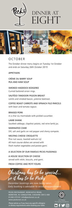 RacksEIGHTDINNER ATERThe October dinner menu begins on Tuesday 1st Octoberand ends on Saturday 26th October 2019APPETISERSCREME DU BARRY SOUPPEA AND HAM SOUPSMOKED HADDOCK KEDGEREECurried battered onion rings.SAUTEED TANDOORI PIGEON BREASTLentils and smoked bacon, julienne beetroot.COFFEE ROAST CARROTS AND SPINACH FILO PARCELSwith bean and tomato ragoutBRAISED PORKin a char siu marmalade with pickled cucumberLAMB SHANKSautéed cabbage, clapshot potato, red wine lamb jus.MARINATED CHARDill, salt and garlic on red pepper and sherry compote.MELTING CHEESE CROQUETTEPine nut sauce, toasted walnuts (v.All main course dishes are served withfresh market vegetables and potato garmniA SELECTION OF OUR FAMOUS PECKS PUDDINGSA HOUSE SELECTION OF CHEESEserved with relish, biscuits, and garni.FRESH COFFEE AND PETIT FOURSChristmas has to be special..jo it has to be PecksDecember bookings are now beiing taken,Early booking is advisable to avoid disappointment.PECKS RESTAURANT, NEWCASTLE ROAD,MORETON, Nr CONGLETON, CHESHIRE CW12 4SB-01260 275161 info@pecksrest.co.ukwww.pecksrest.co.ukAARFor Cuininy icePlease advise us if you hove any specifie alfiergensor dietary requirements when booking your tablein Racks EIGHT DINNER AT ER The October dinner menu begins on Tuesday 1st October and ends on Saturday 26th October 2019 APPETISERS CREME DU BARRY SOUP PEA AND HAM SOUP SMOKED HADDOCK KEDGEREE Curried battered onion rings. SAUTEED TANDOORI PIGEON BREAST Lentils and smoked bacon, julienne beetroot. COFFEE ROAST CARROTS AND SPINACH FILO PARCELS with bean and tomato ragout BRAISED PORK in a char siu marmalade with pickled cucumber LAMB SHANK Sautéed cabbage, clapshot potato, red wine lamb jus. MARINATED CHAR Dill, salt and garlic on red pepper and sherry compote. MELTING CHEESE CROQUETTE Pine nut sauce, toasted walnuts (v. All main course dishes are served with fresh market vegetables and potato garmni A SELECTION OF OUR FAMOUS PECKS PUDDINGS A HOUSE SELECTION OF CHEESE served with relish, bis