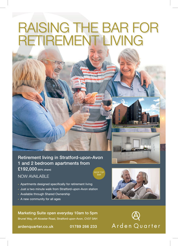 RAISING THE BAR FORRETIREMENT LIVINGRetirement living in Stratford-upon-Avon1 and 2 bedroom apartments from£192,000(80 % share)ROOF TOPBARNOW AVAILABLEApartments designed specifically for retirement livingJust a two minute walk from Stratford-upon-Avon stationAvailable through Shared OwnershipA new community for all agesMarketing Suite open everyday 10am to 5pmBrunel Way, off Alcester Road, Stratford-upon-Avon, CV37 0AHArden Quarterardenquarter.co.uk01789 266 233nm RAISING THE BAR FOR RETIREMENT LIVING Retirement living in Stratford-upon-Avon 1 and 2 bedroom apartments from £192,000 (80 % share) ROOF TOP BAR NOW AVAILABLE Apartments designed specifically for retirement living Just a two minute walk from Stratford-upon-Avon station Available through Shared Ownership A new community for all ages Marketing Suite open everyday 10am to 5pm Brunel Way, off Alcester Road, Stratford-upon-Avon, CV37 0AH Arden Quarter ardenquarter.co.uk 01789 266 233 nm