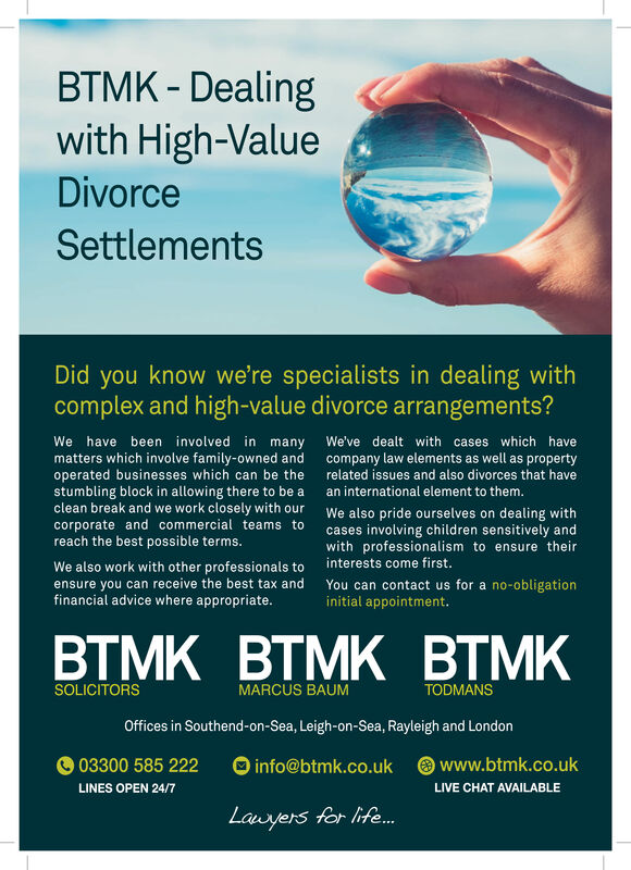 BTMK- Dealingwith High-ValueDivorceSettlementsDid you know we're specialists in dealing withcomplex and high-value divorce arrangements?We have been involved in manymatters which involve family-owned andoperated businesses which can be thestumbling block in allowing there to be aclean break and we work closely with ourcorporate and commercial teams toreach the best possible terms.We've dealt with cases which havecompany law elements as well as propertyrelated issues and also divorces that havean international element to them.We also pride ourselves on dealing withcases involving children sensitively andwith professionalism to ensure theirinterests come first.We also work with other professionals toensure you can receive the best tax andfinancial advice where appropriate.You can contact us for a no-obligationinitial appointment.BTMK BTMK BTMKMARCUS BAUMSOLICITORSTODMANSOffices in Southend-on-Sea, Leigh-on-Sea, Rayleigh and London03300 585 222info@btmk.co.ukwww.btmk.co.ukLINES OPEN 24/7LIVE CHAT AVAILABLELauyers for life.. BTMK- Dealing with High-Value Divorce Settlements Did you know we're specialists in dealing with complex and high-value divorce arrangements? We have been involved in many matters which involve family-owned and operated businesses which can be the stumbling block in allowing there to be a clean break and we work closely with our corporate and commercial teams to reach the best possible terms. We've dealt with cases which have company law elements as well as property related issues and also divorces that have an international element to them. We also pride ourselves on dealing with cases involving children sensitively and with professionalism to ensure their interests come first. We also work with other professionals to ensure you can receive the best tax and financial advice where appropriate. You can contact us for a no-obligation initial appointment. BTMK BTMK BTMK MARCUS BAUM SOLICITORS TODMANS Offices in Southend-on-Sea, Leigh-on-Sea, Rayleigh and London 03300 585 222 info@btmk.co.uk www.btmk.co.uk LINES OPEN 24/7 LIVE CHAT AVAILABLE Lauyers for life..
