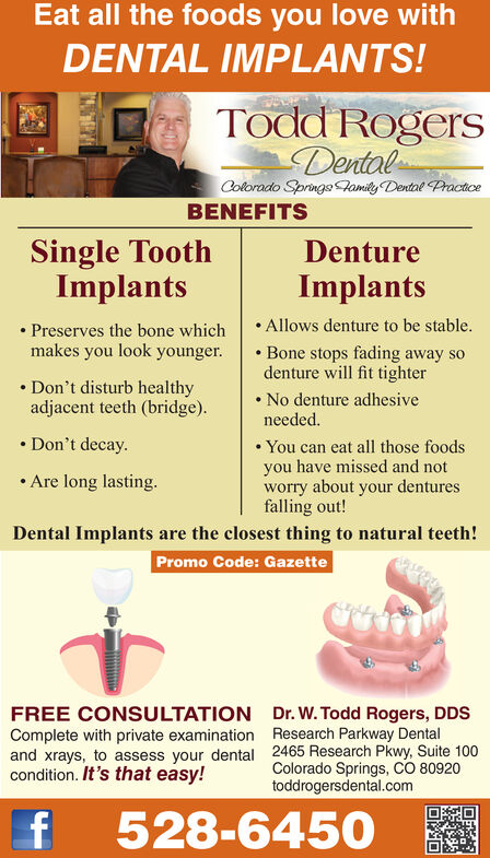 Eat all the foods you love withDENTAL IMPLANTS!Todd RogersDentalColorado Springs amily Dental PracticeBENEFITSSingle ToothImplantsDentureImplants.Allows denture to be stable.Preserves the bone whichmakes you look younger. Bone stops fading away sodenture will fit tighterDon't disturb healthyadjacent teeth (bridge).No denture adhesiveneededDon't decayYou can eat all those foodsyou have missed and notworry about your denturesfalling out!Are long lasting.Dental Implants are the closest thing to natural teeth!Promo Code: GazetteFREE CONSULTATION Dr. W. Todd Rogers, DDSComplete with private examination Research Parkway Dentaland xrays, to assess your dental 2465 Research Pkwy, Suite 100Colorado Springs, cO 80920toddrogersdental.comcondition. It's that easy!f 528-6450 Eat all the foods you love with DENTAL IMPLANTS! Todd Rogers Dental Colorado Springs amily Dental Practice BENEFITS Single Tooth Implants Denture Implants .Allows denture to be stable. Preserves the bone which makes you look younger . Bone stops fading away so denture will fit tighter Don't disturb healthy adjacent teeth (bridge). No denture adhesive needed Don't decay You can eat all those foods you have missed and not worry about your dentures falling out! Are long lasting. Dental Implants are the closest thing to natural teeth! Promo Code: Gazette FREE CONSULTATION Dr. W. Todd Rogers, DDS Complete with private examination Research Parkway Dental and xrays, to assess your dental 2465 Research Pkwy, Suite 100 Colorado Springs, cO 80920 toddrogersdental.com condition. It's that easy! f 528-6450