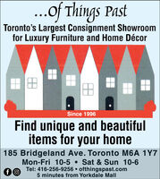 ...of Things PastToronto's Largest Consignment Showroomfor Luxury Furniture and Home DécorSince 1996Find unique and beautifulitems for your home185 Bridgeland Ave. Toronto M6A 1Y7Sat &Sun 10-6Mon-Fri 10-5Tel: 416-256-9256 ofthingspast.com5 minutes from Yorkdale Mallf O ...of Things Past Toronto's Largest Consignment Showroom for Luxury Furniture and Home Décor Since 1996 Find unique and beautiful items for your home 185 Bridgeland Ave. Toronto M6A 1Y7 Sat &Sun 10-6 Mon-Fri 10-5 Tel: 416-256-9256 ofthingspast.com 5 minutes from Yorkdale Mall f O